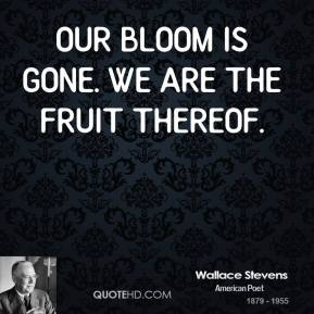 Our bloom is gone. We are the fruit thereof.