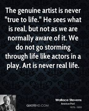 "The genuine artist is never ""true to life."" He sees what is real, but not as we are normally aware of it. We do not go storming through life like actors in a play. Art is never real life."