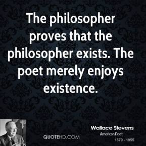 The philosopher proves that the philosopher exists. The poet merely enjoys existence.