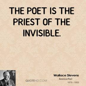 The poet is the priest of the invisible.