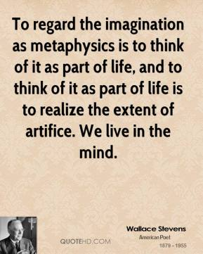 Wallace Stevens - To regard the imagination as metaphysics is to think of it as part of life, and to think of it as part of life is to realize the extent of artifice. We live in the mind.
