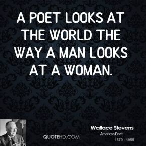 Wallace Stevens - A poet looks at the world the way a man looks at a woman.