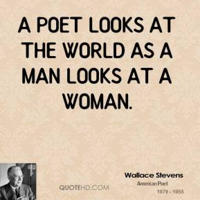 Wallace Stevens  - A poet looks at the world as a man looks at a woman.