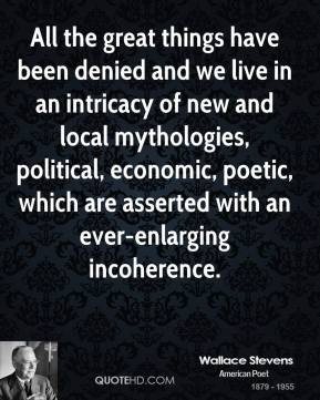 All the great things have been denied and we live in an intricacy of new and local mythologies, political, economic, poetic, which are asserted with an ever-enlarging incoherence.