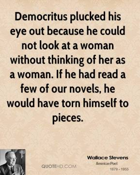 Democritus plucked his eye out because he could not look at a woman without thinking of her as a woman. If he had read a few of our novels, he would have torn himself to pieces.