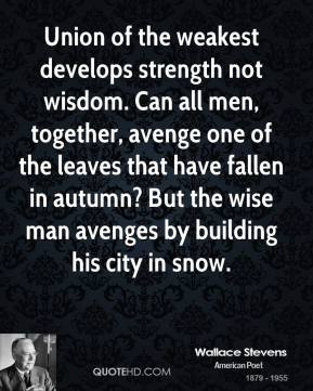Wallace Stevens  - Union of the weakest develops strength not wisdom. Can all men, together, avenge one of the leaves that have fallen in autumn? But the wise man avenges by building his city in snow.