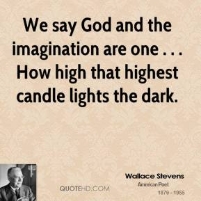 Wallace Stevens  - We say God and the imagination are one . . . How high that highest candle lights the dark.