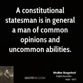 Walter Bagehot - A constitutional statesman is in general a man of common opinions and uncommon abilities.
