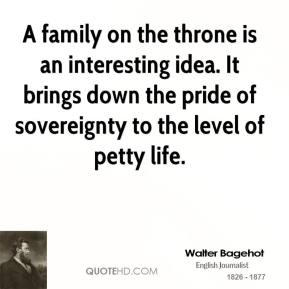 A family on the throne is an interesting idea. It brings down the pride of sovereignty to the level of petty life.
