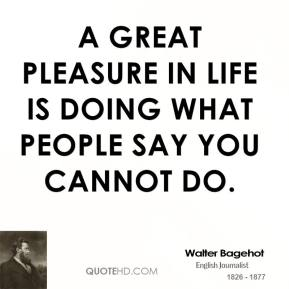 Walter Bagehot - A great pleasure in life is doing what people say you cannot do.