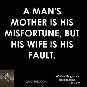 A man's mother is his misfortune, but his wife is his fault.