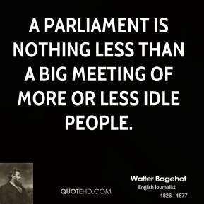Walter Bagehot - A Parliament is nothing less than a big meeting of more or less idle people.