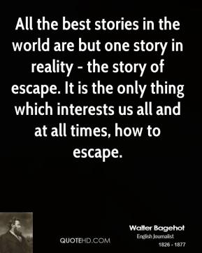 Walter Bagehot - All the best stories in the world are but one story in reality - the story of escape. It is the only thing which interests us all and at all times, how to escape.