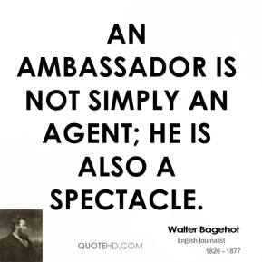 Walter Bagehot - An ambassador is not simply an agent; he is also a spectacle.