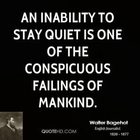 Walter Bagehot - An inability to stay quiet is one of the conspicuous failings of mankind.