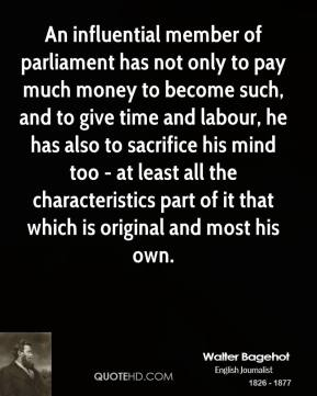 Walter Bagehot - An influential member of parliament has not only to pay much money to become such, and to give time and labour, he has also to sacrifice his mind too - at least all the characteristics part of it that which is original and most his own.