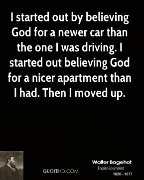 Walter Bagehot - I started out by believing God for a newer car than the one I was driving. I started out believing God for a nicer apartment than I had. Then I moved up.