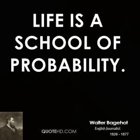 Walter Bagehot - Life is a school of probability.