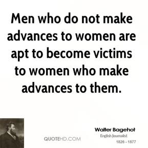 Walter Bagehot - Men who do not make advances to women are apt to become victims to women who make advances to them.