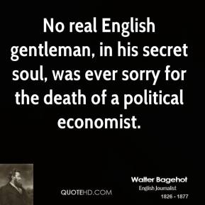 Walter Bagehot - No real English gentleman, in his secret soul, was ever sorry for the death of a political economist.