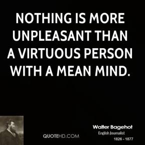 Walter Bagehot - Nothing is more unpleasant than a virtuous person with a mean mind.