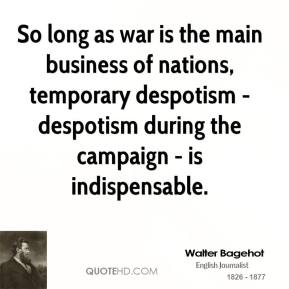 Walter Bagehot - So long as war is the main business of nations, temporary despotism - despotism during the campaign - is indispensable.