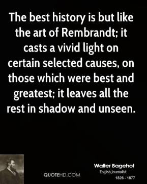 Walter Bagehot - The best history is but like the art of Rembrandt; it casts a vivid light on certain selected causes, on those which were best and greatest; it leaves all the rest in shadow and unseen.