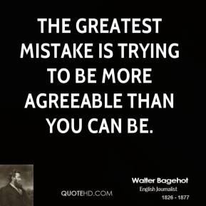 Walter Bagehot - The greatest mistake is trying to be more agreeable than you can be.