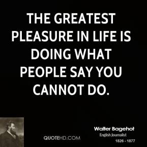 Walter Bagehot - The greatest pleasure in life is doing what people say you cannot do.