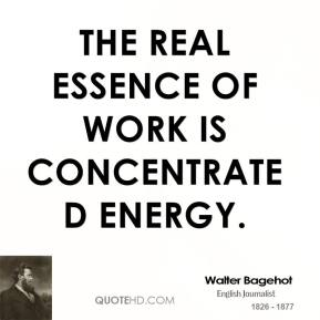 The real essence of work is concentrated energy.