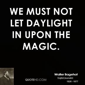 We must not let daylight in upon the magic.
