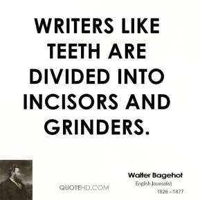 Writers like teeth are divided into incisors and grinders.