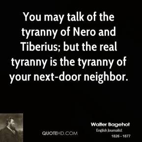 You may talk of the tyranny of Nero and Tiberius; but the real tyranny is the tyranny of your next-door neighbor.