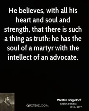 He believes, with all his heart and soul and strength, that there is such a thing as truth; he has the soul of a martyr with the intellect of an advocate.