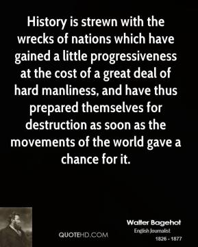 History is strewn with the wrecks of nations which have gained a little progressiveness at the cost of a great deal of hard manliness, and have thus prepared themselves for destruction as soon as the movements of the world gave a chance for it.