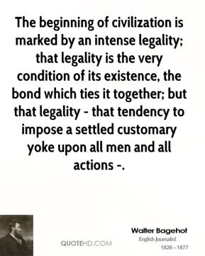 The beginning of civilization is marked by an intense legality; that legality is the very condition of its existence, the bond which ties it together; but that legality - that tendency to impose a settled customary yoke upon all men and all actions -.