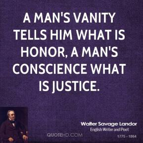 A man's vanity tells him what is honor, a man's conscience what is justice.