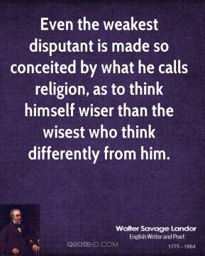 Even the weakest disputant is made so conceited by what he calls religion, as to think himself wiser than the wisest who think differently from him.