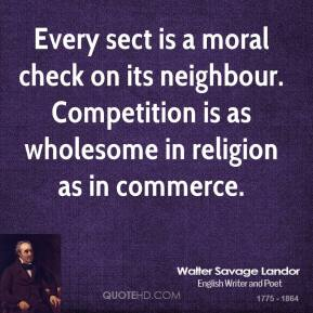 Every sect is a moral check on its neighbour. Competition is as wholesome in religion as in commerce.