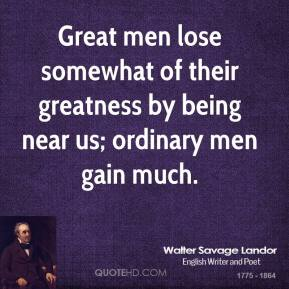 Walter Savage Landor - Great men lose somewhat of their greatness by being near us; ordinary men gain much.