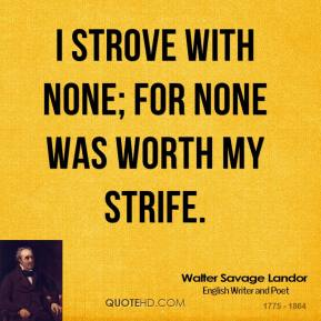 I strove with none; for none was worth my strife.