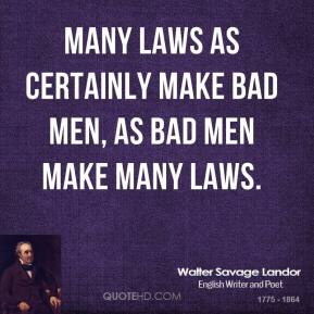 Many laws as certainly make bad men, as bad men make many laws.