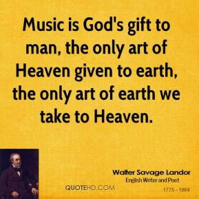 Music is God's gift to man, the only art of Heaven given to earth, the only art of earth we take to Heaven.