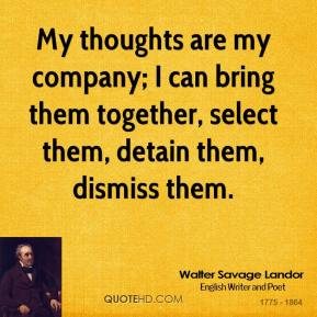 Walter Savage Landor - My thoughts are my company; I can bring them together, select them, detain them, dismiss them.