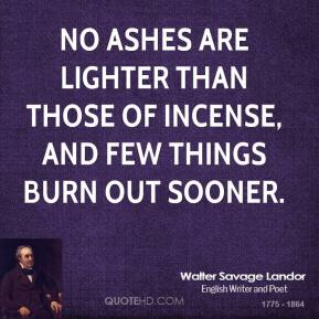 No ashes are lighter than those of incense, and few things burn out sooner.