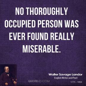 Walter Savage Landor - No thoroughly occupied person was ever found really miserable.