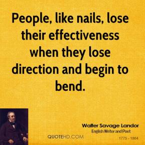 People, like nails, lose their effectiveness when they lose direction and begin to bend.