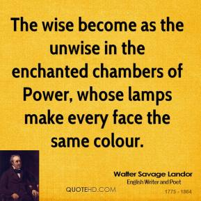 Walter Savage Landor - The wise become as the unwise in the enchanted chambers of Power, whose lamps make every face the same colour.