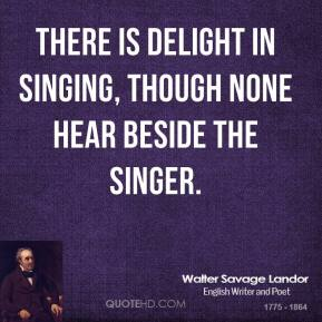 Walter Savage Landor - There is delight in singing, though none hear beside the singer.