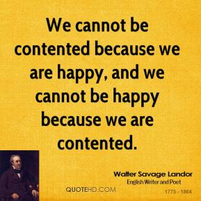 Walter Savage Landor - We cannot be contented because we are happy, and we cannot be happy because we are contented.